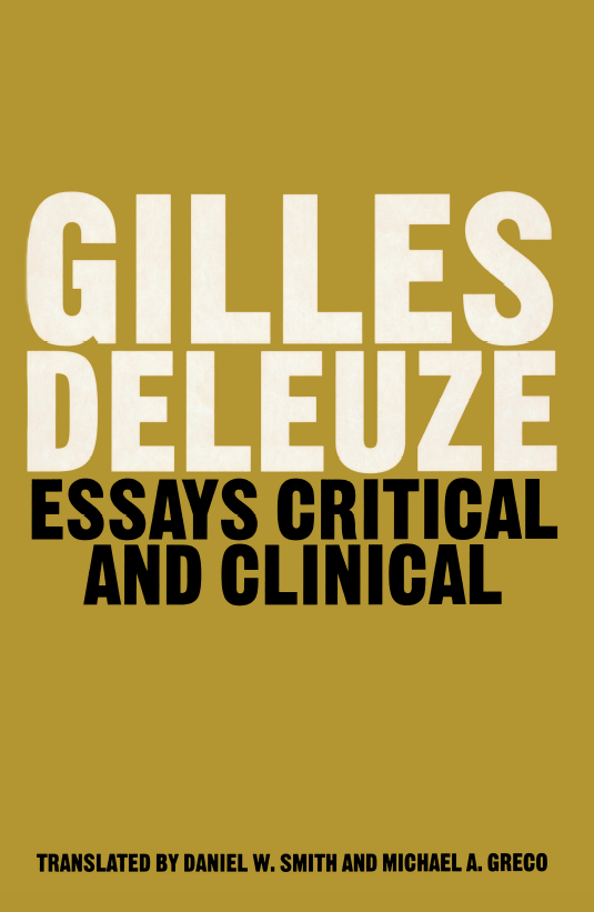 gilles deleuze essays critical and clinical Gilles deleuze was a french philosopher who, from the early 1960s until his death in 1995, wrote on philosophy, literature, film, and fine art his most popular works were the two volumes of capitalism and schizophrenia: anti-oedipus ( 1972) and a thousand plateaus (1980), both co-written with psychoanalyst félix.
